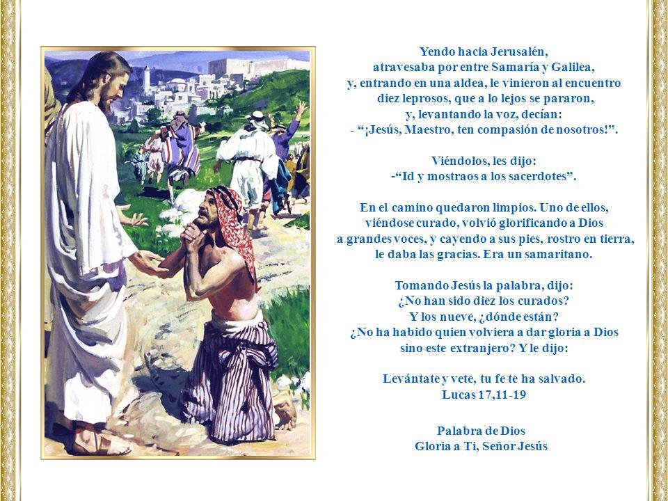 Yendo hacia Jerusalén, atravesaba por entre Samaría y Galilea, y, entrando en una aldea, le vinieron al encuentro diez leprosos, que a lo lejos se par