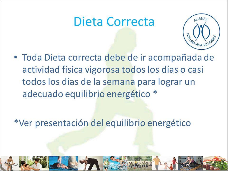 Dieta Correcta Toda Dieta correcta debe de ir acompañada de actividad física vigorosa todos los días o casi todos los días de la semana para lograr un