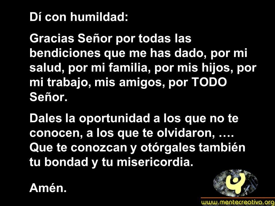 Dí con humildad: Gracias Señor por todas las bendiciones que me has dado, por mi salud, por mi familia, por mis hijos, por mi trabajo, mis amigos, por