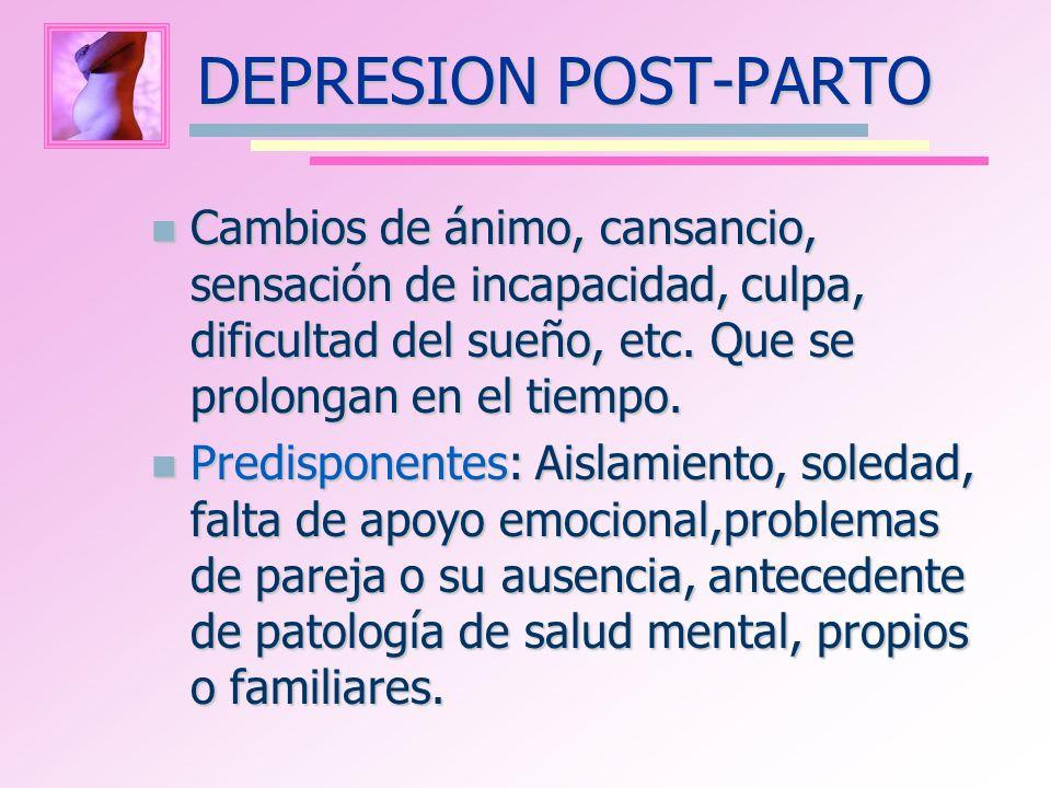 DEPRESION POST-PARTO Cambios de ánimo, cansancio, sensación de incapacidad, culpa, dificultad del sueño, etc. Que se prolongan en el tiempo. Cambios d