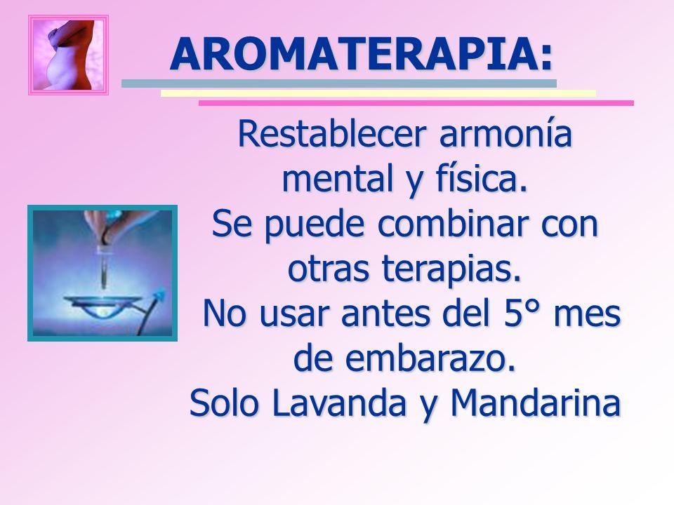 AROMATERAPIA: Restablecer armonía mental y física. Se puede combinar con otras terapias. No usar antes del 5° mes de embarazo. Solo Lavanda y Mandarin