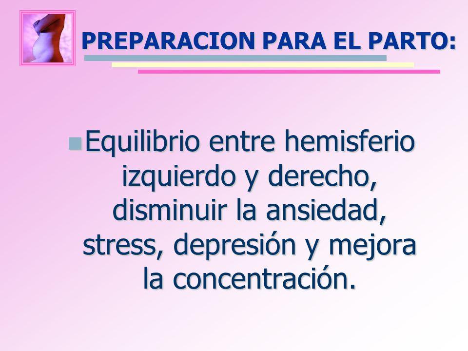 PREPARACION PARA EL PARTO: Equilibrio entre hemisferio izquierdo y derecho, disminuir la ansiedad, stress, depresión y mejora la concentración. Equili