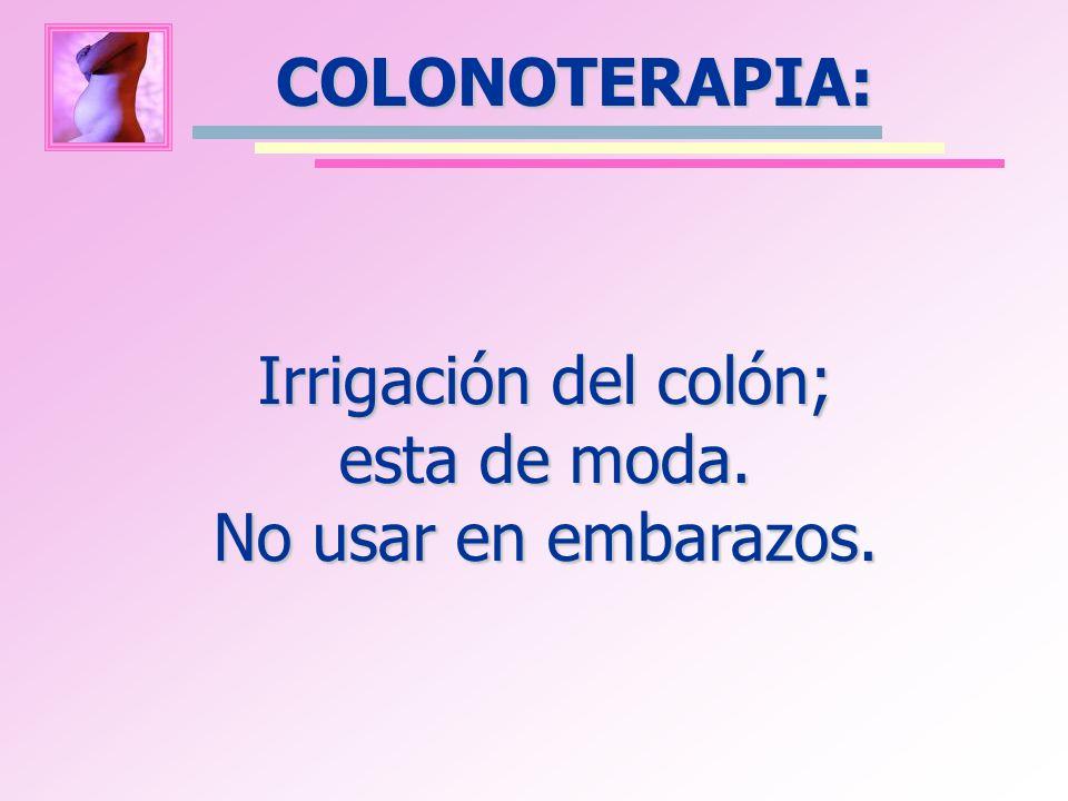 COLONOTERAPIA: Irrigación del colón; esta de moda. No usar en embarazos.