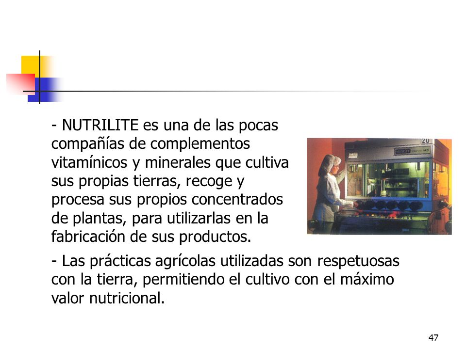 47 - NUTRILITE es una de las pocas compañías de complementos vitamínicos y minerales que cultiva sus propias tierras, recoge y procesa sus propios con