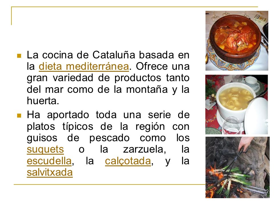 La cocina de Cataluña basada en la dieta mediterránea. Ofrece una gran variedad de productos tanto del mar como de la montaña y la huerta.dieta medite