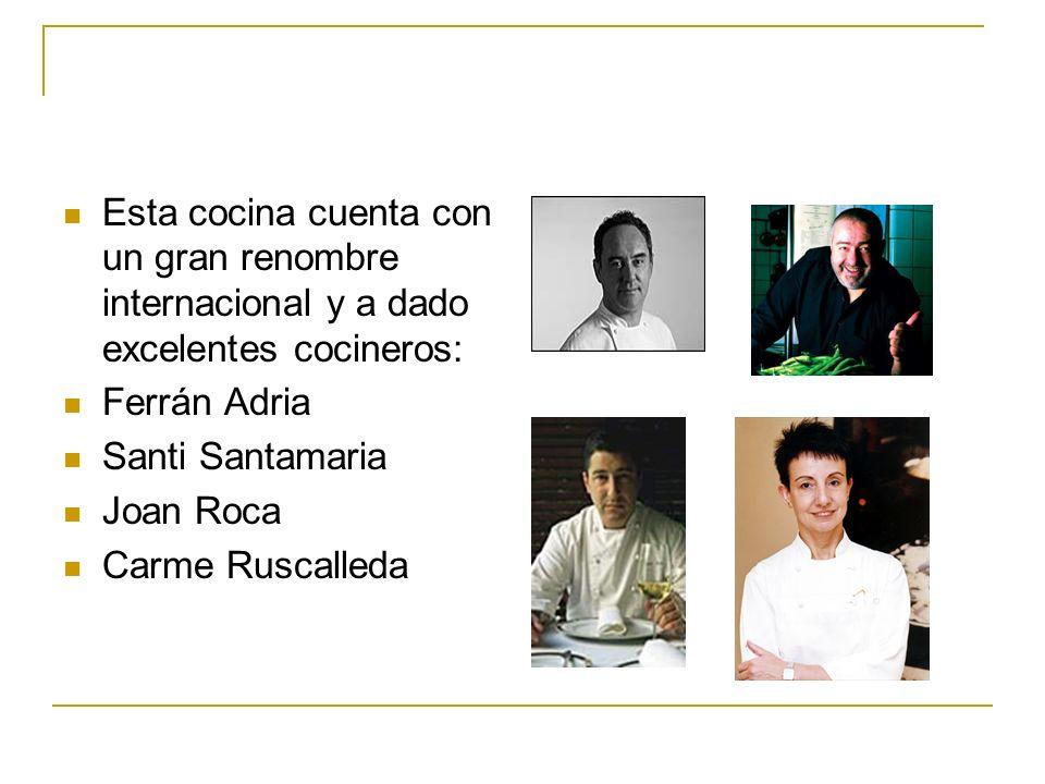 Esta cocina cuenta con un gran renombre internacional y a dado excelentes cocineros: Ferrán Adria Santi Santamaria Joan Roca Carme Ruscalleda