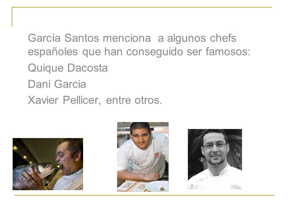García Santos menciona a algunos chefs españoles que han conseguido ser famosos: Quique Dacosta Dani Garcia Xavier Pellicer, entre otros.