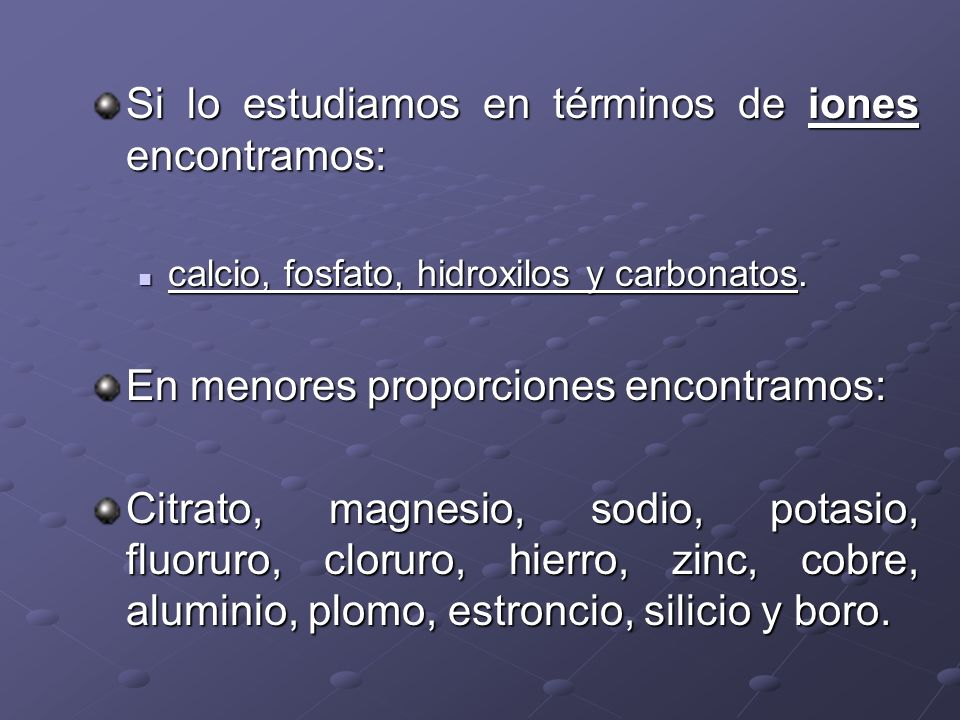 Si lo estudiamos en términos de iones encontramos: calcio, fosfato, hidroxilos y carbonatos. calcio, fosfato, hidroxilos y carbonatos. En menores prop