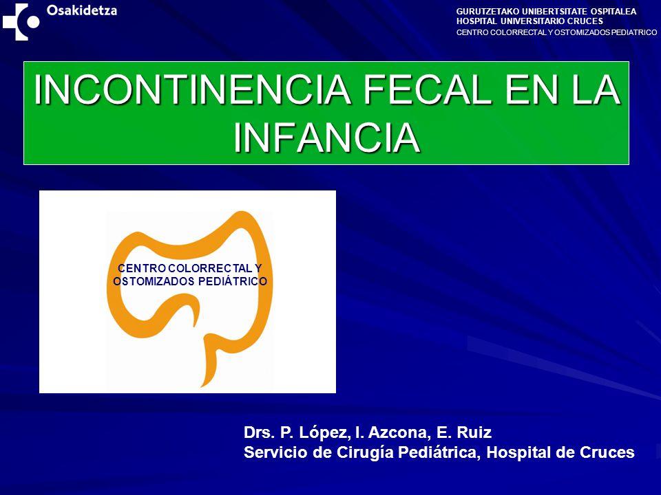 CENTRO COLORRECTAL Y OSTOMIZADOS PEDIATRICO GURUTZETAKO UNIBERTSITATE OSPITALEA HOSPITAL UNIVERSITARIO CRUCES INCONTINENCIA FECAL EN LA INFANCIA Drs.