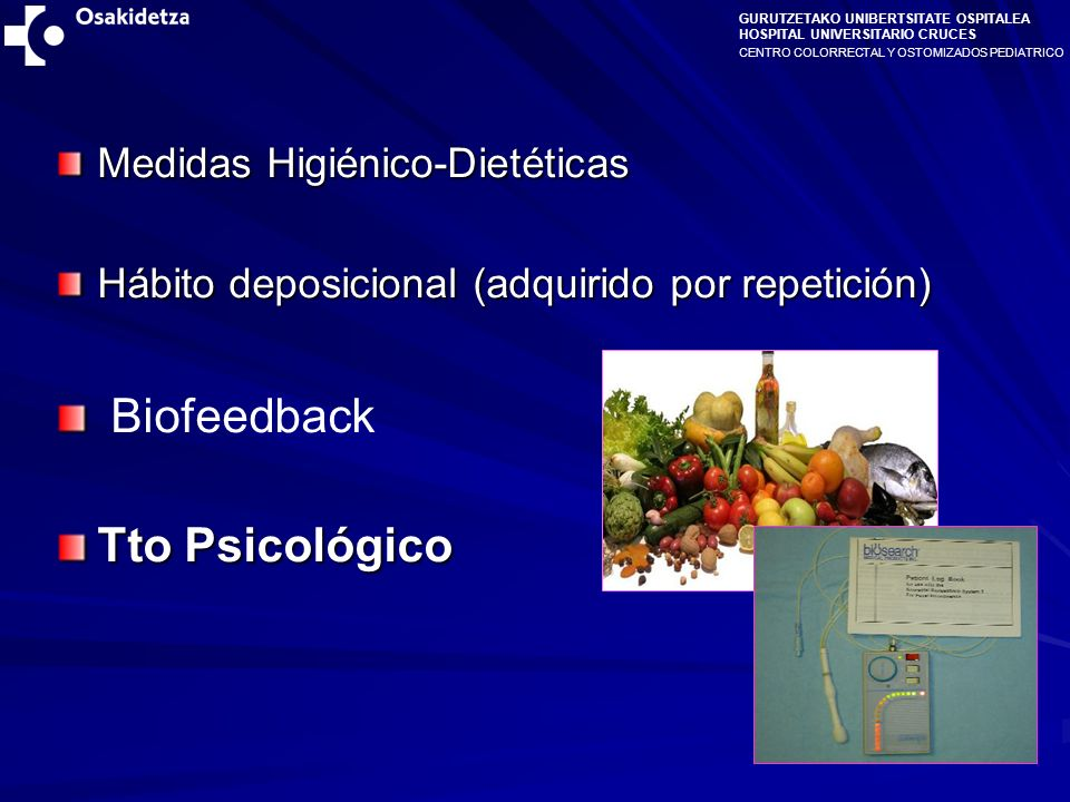 CENTRO COLORRECTAL Y OSTOMIZADOS PEDIATRICO GURUTZETAKO UNIBERTSITATE OSPITALEA HOSPITAL UNIVERSITARIO CRUCES Medidas Higiénico-Dietéticas Hábito deposicional (adquirido por repetición) Biofeedback Tto Psicológico