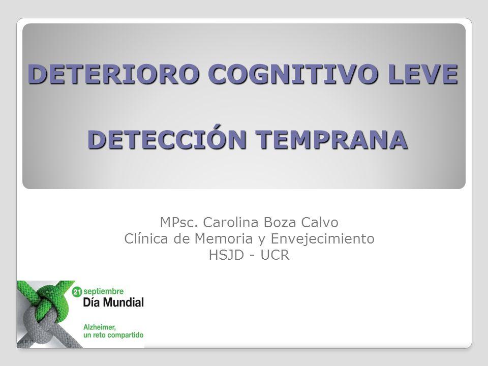 DETERIORO COGNITIVO LEVE DETECCIÓN TEMPRANA MPsc. Carolina Boza Calvo Clínica de Memoria y Envejecimiento HSJD - UCR