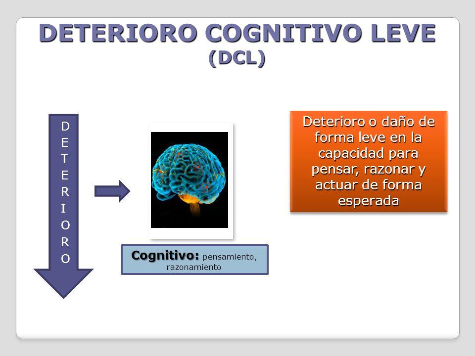 DETERIORO COGNITIVO LEVE (DCL) Cognitivo: Cognitivo: pensamiento, razonamiento Deterioro o daño de forma leve en la capacidad para pensar, razonar y a