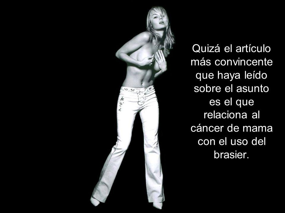Quizá el artículo más convincente que haya leído sobre el asunto es el que relaciona al cáncer de mama con el uso del brasier.