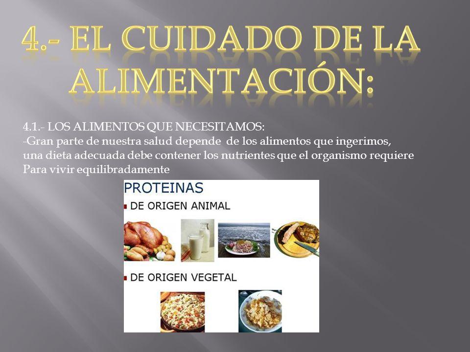 4.1.- LOS ALIMENTOS QUE NECESITAMOS: -Gran parte de nuestra salud depende de los alimentos que ingerimos, una dieta adecuada debe contener los nutrien