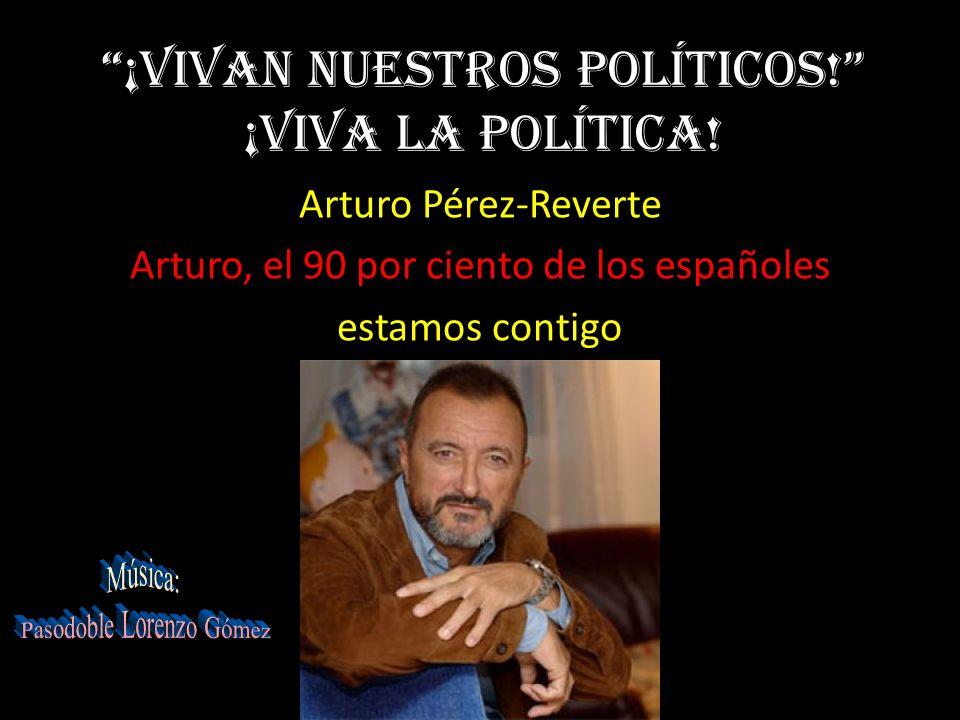 ¡Vivan nuestros políticos.¡Viva la política.