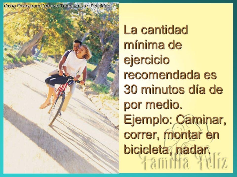 La cantidad mínima de ejercicio recomendada es 30 minutos día de por medio. Ejemplo: Caminar, correr, montar en bicicleta, nadar. Ocho Pasos para Cura