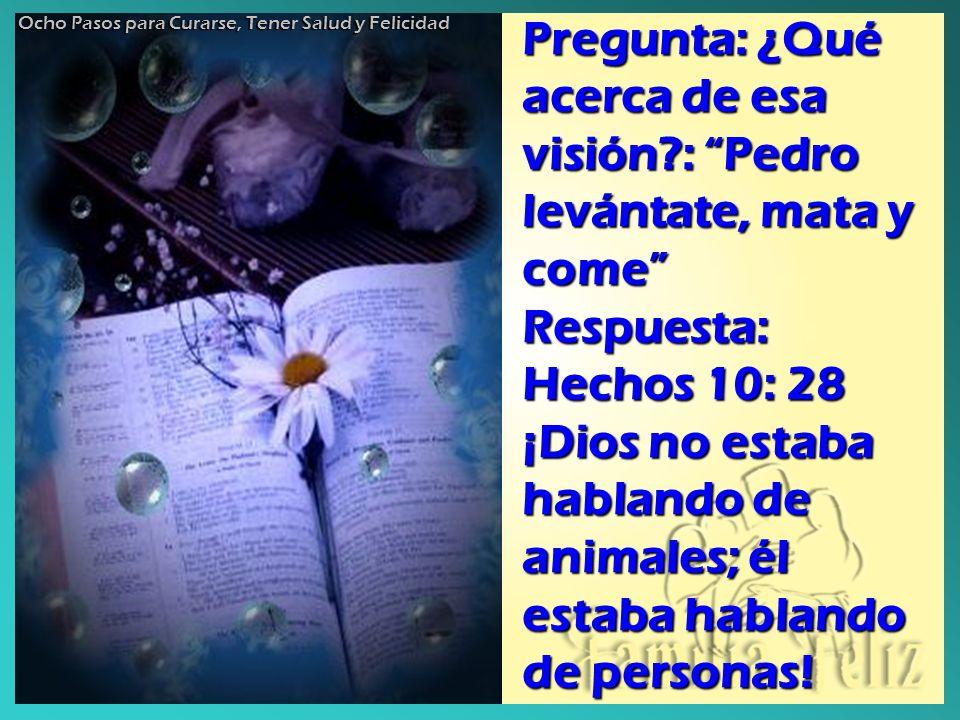 Pregunta: ¿Qué acerca de esa visión?: Pedro levántate, mata y come Respuesta: Hechos 10: 28 ¡Dios no estaba hablando de animales; él estaba hablando d