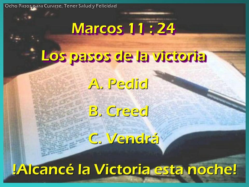 Marcos 11 : 24 Los pasos de la victoria Marcos 11 : 24 Los pasos de la victoria Ocho Pasos para Curarse, Tener Salud y Felicidad A. Pedid B. Creed C.