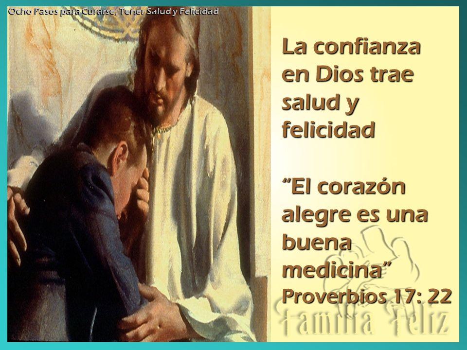 La confianza en Dios trae salud y felicidad El corazón alegre es una buena medicina Proverbios 17: 22 Ocho Pasos para Curarse, Tener Salud y Felicidad