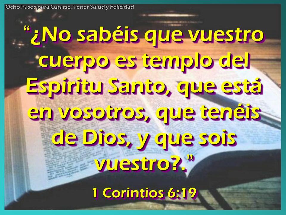 ¿No sabéis que vuestro cuerpo es templo del Espíritu Santo, que está en vosotros, que tenéis de Dios, y que sois vuestro?. ¿No sabéis que vuestro cuer