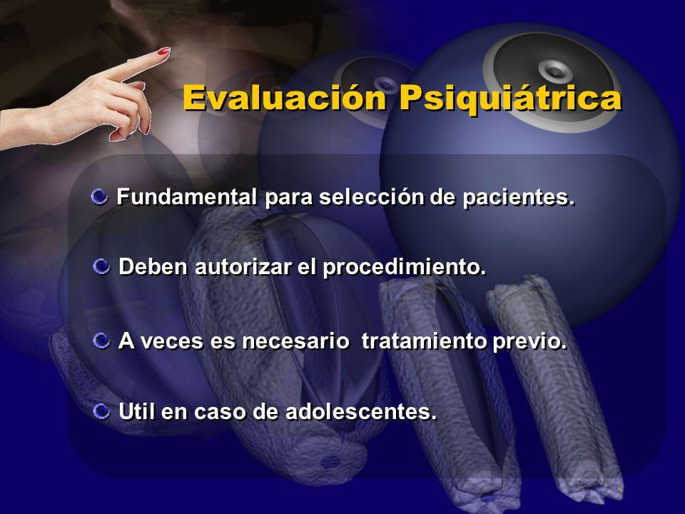 Evaluación Psiquiátrica Fundamental para selección de pacientes. Deben autorizar el procedimiento. A veces es necesario tratamiento previo. Util en ca