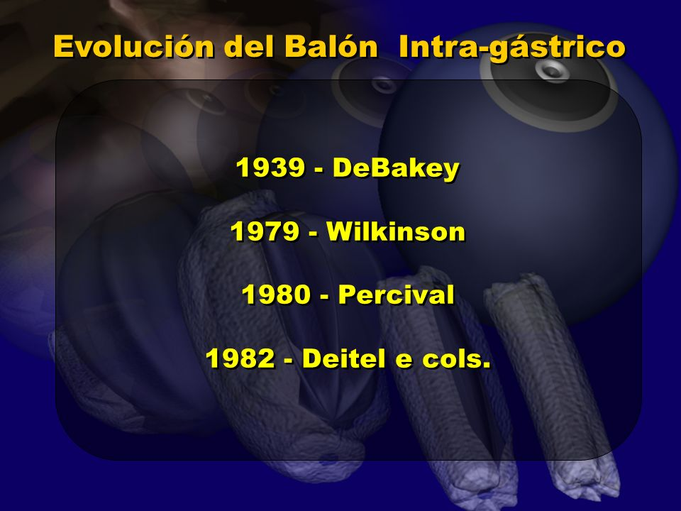 Evolución del Balón Intra-gástrico 1939 - DeBakey 1979 - Wilkinson 1980 - Percival 1982 - Deitel e cols. 1939 - DeBakey 1979 - Wilkinson 1980 - Perciv