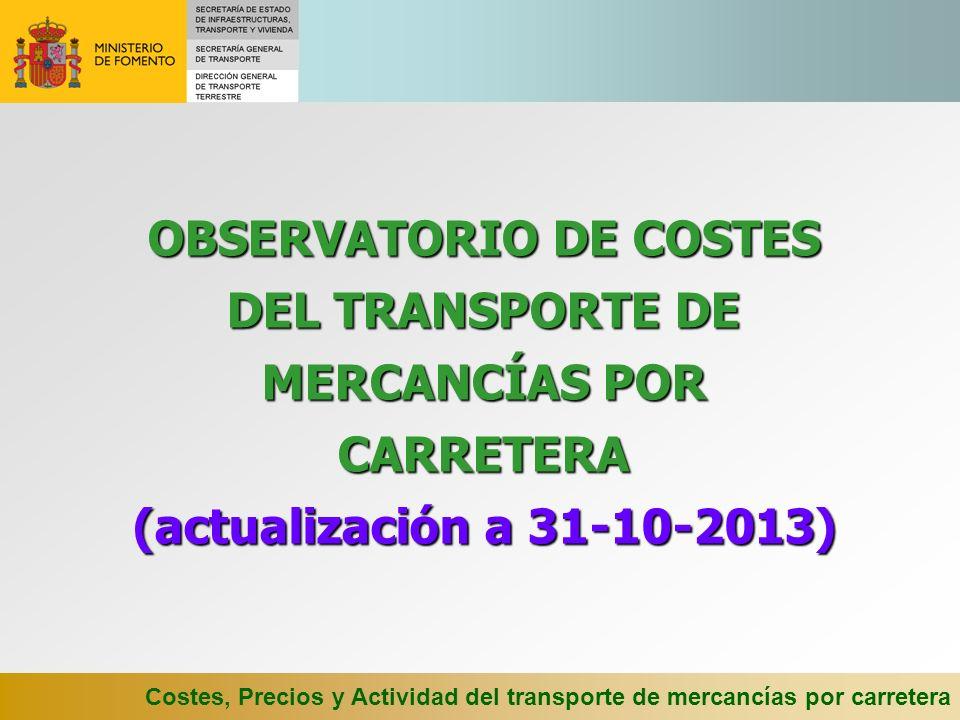 Costes, Precios y Actividad del transporte de mercancías por carretera OBSERVATORIO DE COSTES DEL TRANSPORTE DE MERCANCÍAS POR CARRETERA (actualización a 31-10-2013)