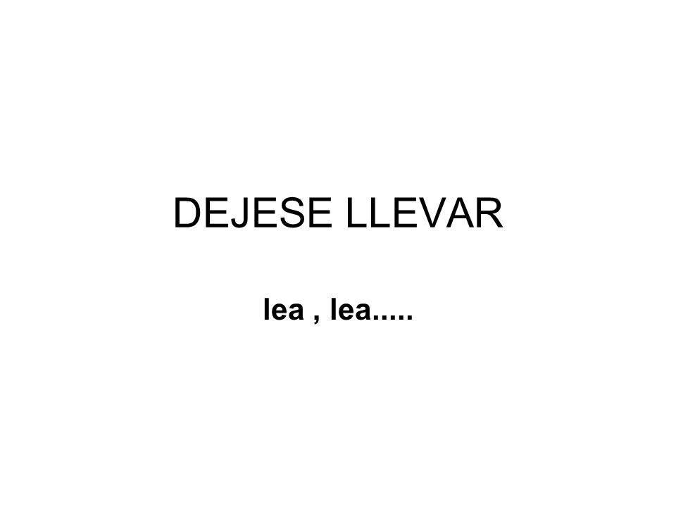DEJESE LLEVAR lea, lea.....