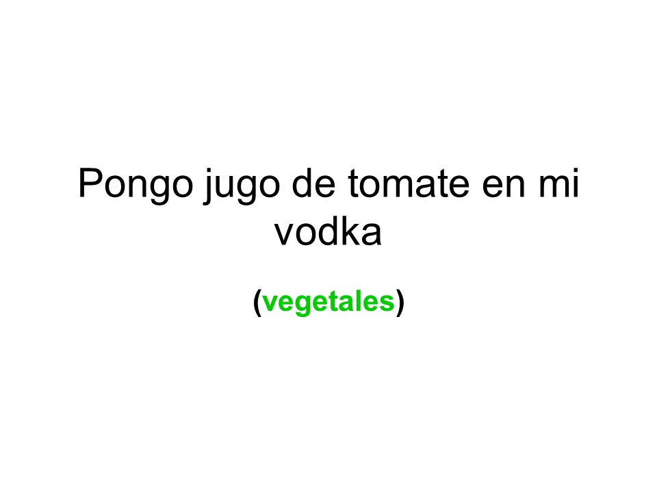 Pongo jugo de tomate en mi vodka (vegetales)