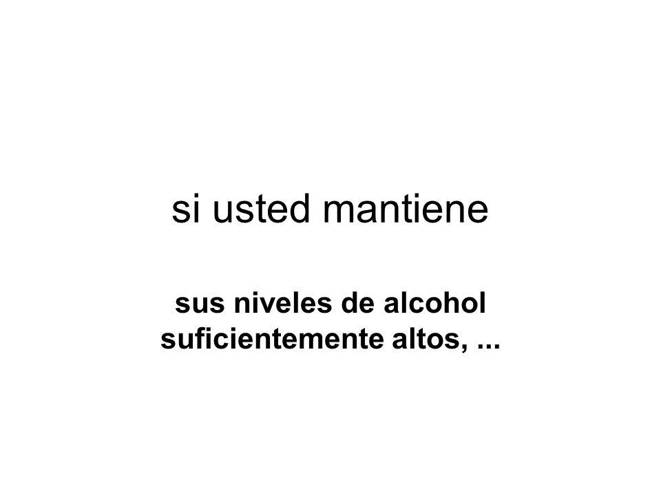 si usted mantiene sus niveles de alcohol suficientemente altos,...