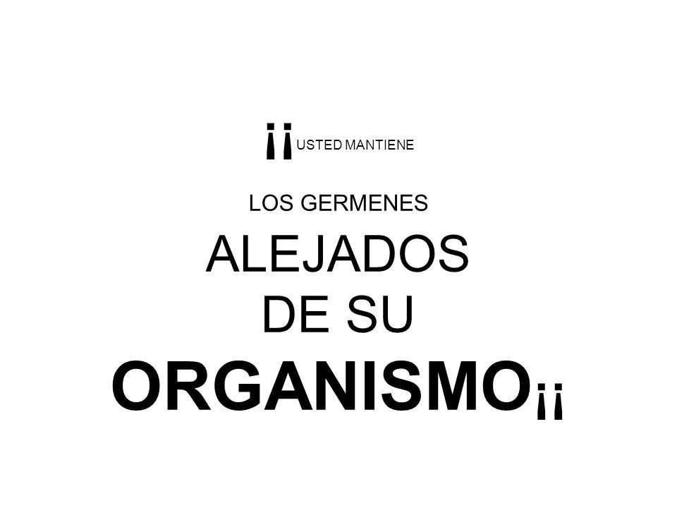 ¡¡ USTED MANTIENE LOS GERMENES ALEJADOS DE SU ORGANISMO ¡¡