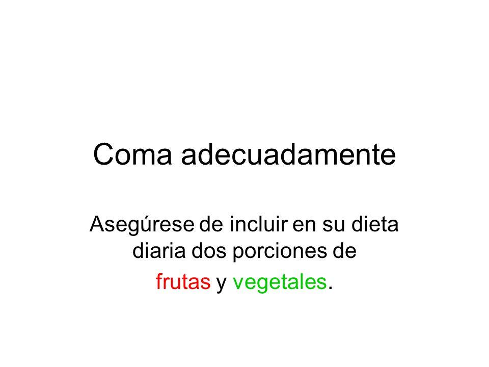Coma adecuadamente Asegúrese de incluir en su dieta diaria dos porciones de frutas y vegetales.