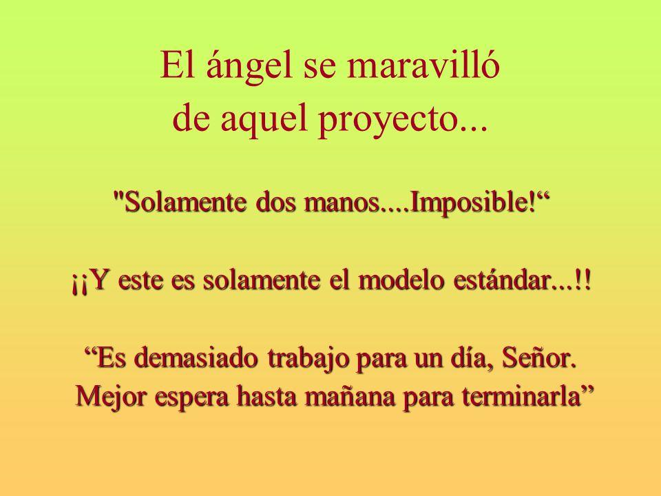 El ángel se maravilló de aquel proyecto... Solamente dos manos....Imposible.