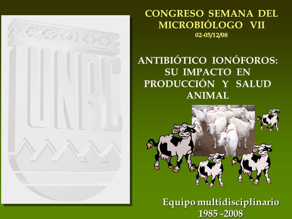 ANTIBIÓTICO IONÓFOROS: SU IMPACTO EN PRODUCCIÓN Y SALUD ANIMAL CONGRESO SEMANA DEL MICROBIÓLOGO VII 02-05/12/08 Equipo multidisciplinario 1985 -2008