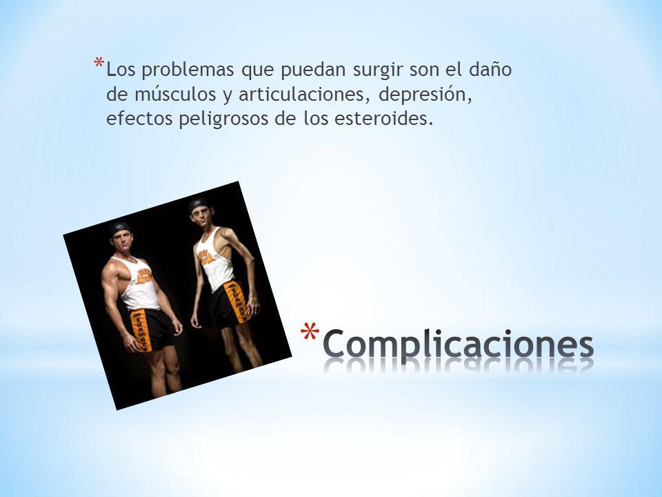 * Los problemas que puedan surgir son el daño de músculos y articulaciones, depresión, efectos peligrosos de los esteroides.