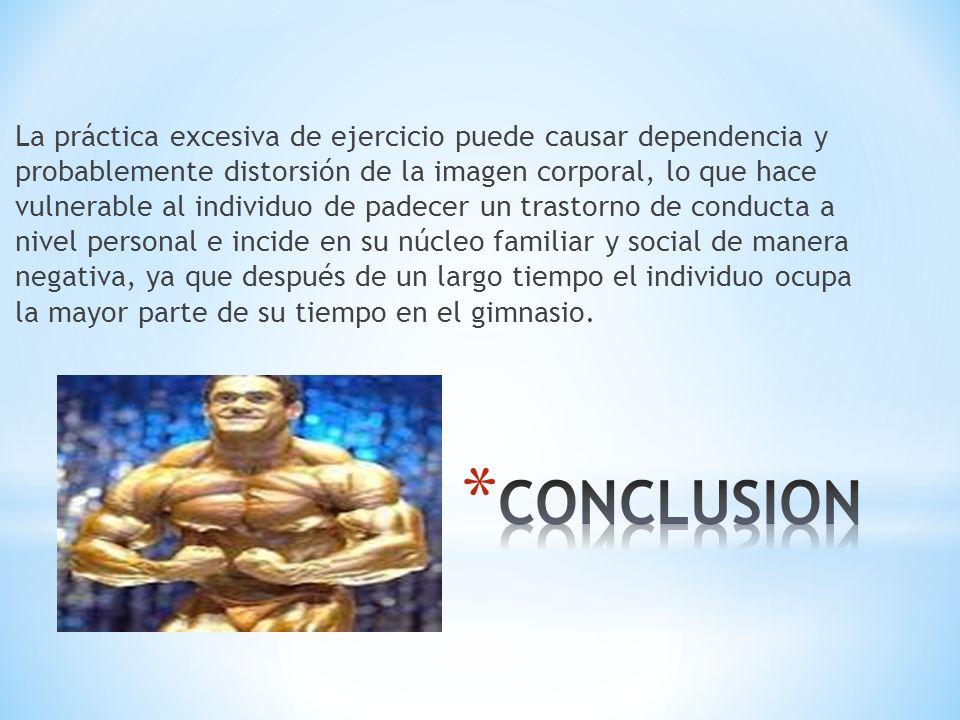La práctica excesiva de ejercicio puede causar dependencia y probablemente distorsión de la imagen corporal, lo que hace vulnerable al individuo de pa