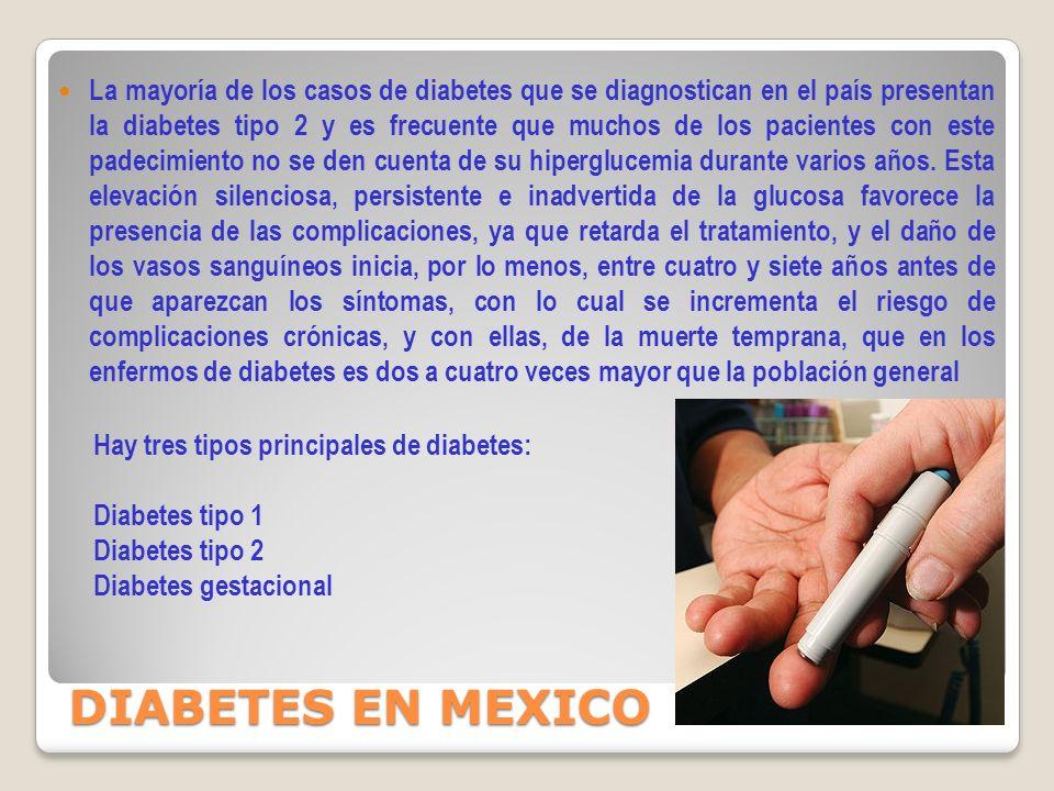 La mayoría de los casos de diabetes que se diagnostican en el país presentan la diabetes tipo 2 y es frecuente que muchos de los pacientes con este padecimiento no se den cuenta de su hiperglucemia durante varios años.