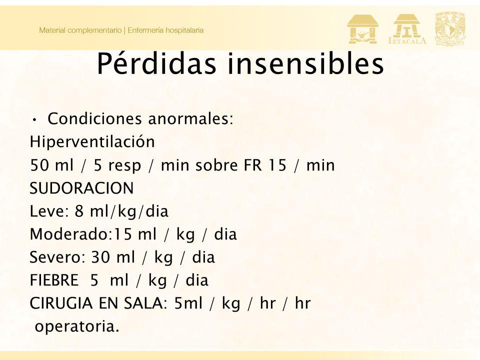 Pérdidas insensibles Condiciones anormales: Hiperventilación 50 ml / 5 resp / min sobre FR 15 / min SUDORACION Leve: 8 ml/kg/dia Moderado:15 ml / kg / dia Severo: 30 ml / kg / dia FIEBRE 5 ml / kg / dia CIRUGIA EN SALA: 5ml / kg / hr / hr operatoria.