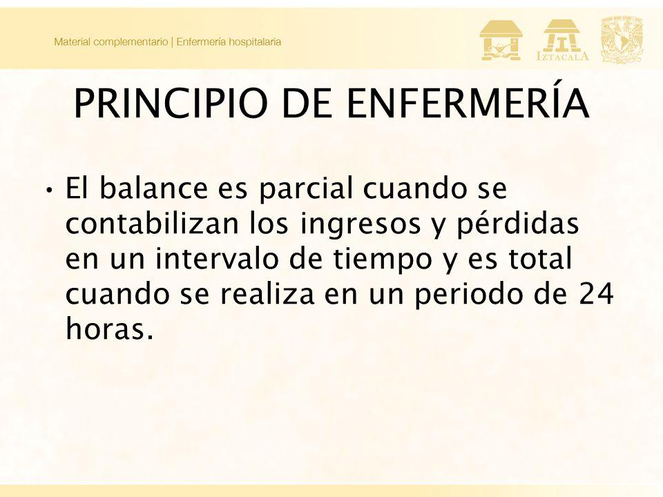 PRINCIPIO DE ENFERMERÍA El balance es parcial cuando se contabilizan los ingresos y pérdidas en un intervalo de tiempo y es total cuando se realiza en un periodo de 24 horas.