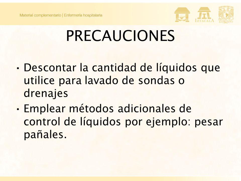 PRECAUCIONES Descontar la cantidad de líquidos que utilice para lavado de sondas o drenajes Emplear métodos adicionales de control de líquidos por ejemplo: pesar pañales.