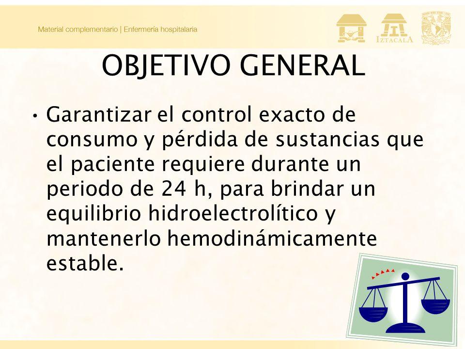 OBJETIVO GENERAL Garantizar el control exacto de consumo y pérdida de sustancias que el paciente requiere durante un periodo de 24 h, para brindar un equilibrio hidroelectrolítico y mantenerlo hemodinámicamente estable.