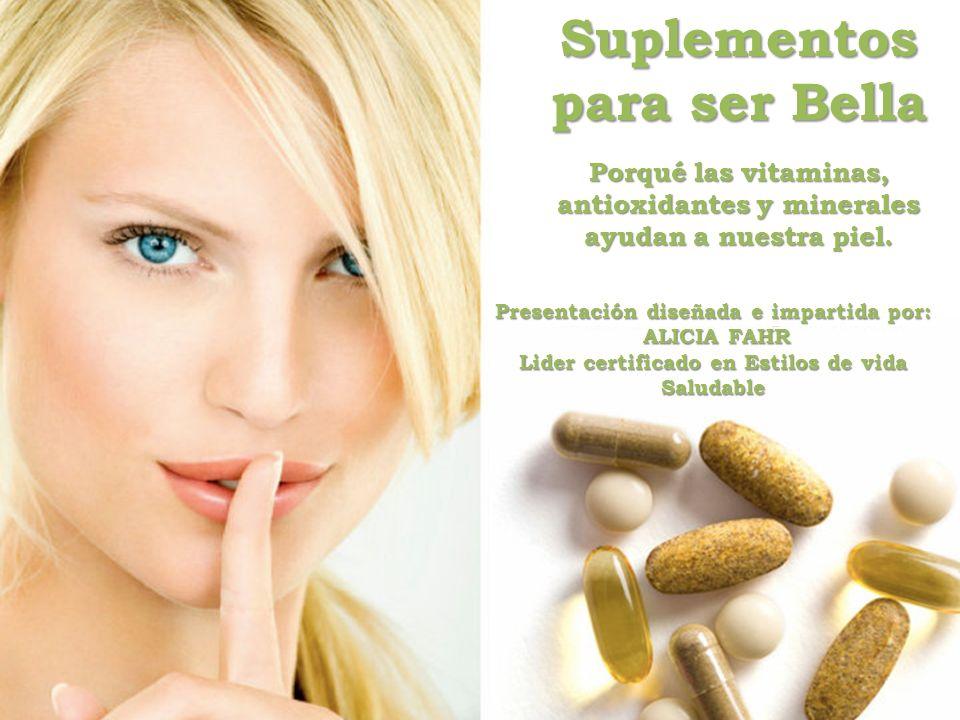 Suplementos para ser Bella Porqué las vitaminas, antioxidantes y minerales ayudan a nuestra piel. Presentación diseñada e impartida por: ALICIA FAHR A