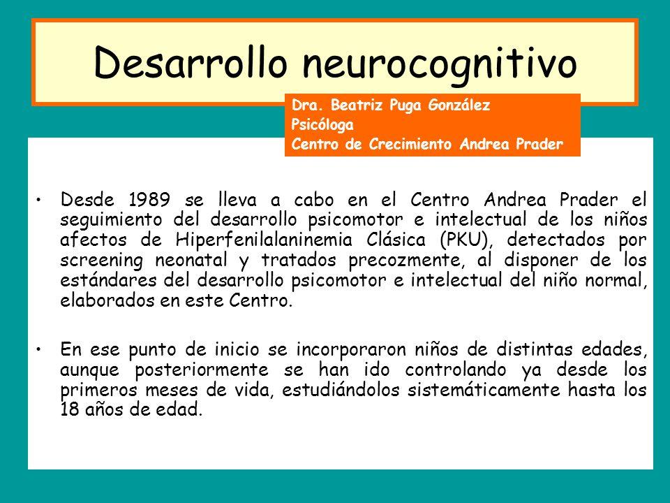 Desarrollo neurocognitivo Desde 1989 se lleva a cabo en el Centro Andrea Prader el seguimiento del desarrollo psicomotor e intelectual de los niños afectos de Hiperfenilalaninemia Clásica (PKU), detectados por screening neonatal y tratados precozmente, al disponer de los estándares del desarrollo psicomotor e intelectual del niño normal, elaborados en este Centro.