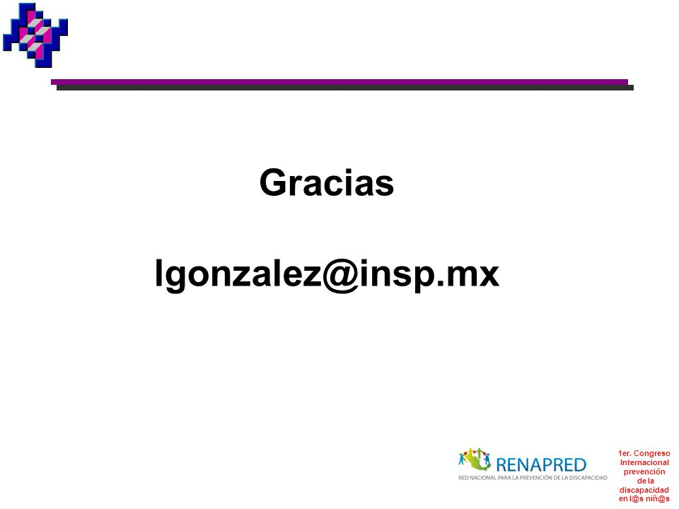 Gracias lgonzalez@insp.mx 1er. Congreso Internacional prevención de la discapacidad en l@s niñ@s