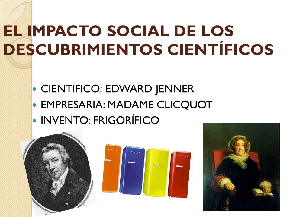 CIENTÍFICO: EDWARD JENNER EMPRESARIA: MADAME CLICQUOT INVENTO: FRIGORÍFICO EL IMPACTO SOCIAL DE LOS DESCUBRIMIENTOS CIENTÍFICOS