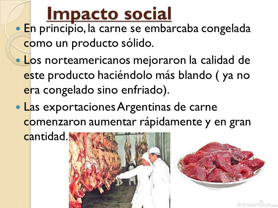 Impacto social En principio, la carne se embarcaba congelada como un producto sólido.