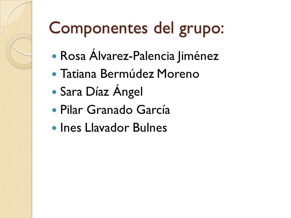 Componentes del grupo: Rosa Álvarez-Palencia Jiménez Tatiana Bermúdez Moreno Sara Díaz Ángel Pilar Granado García Ines Llavador Bulnes