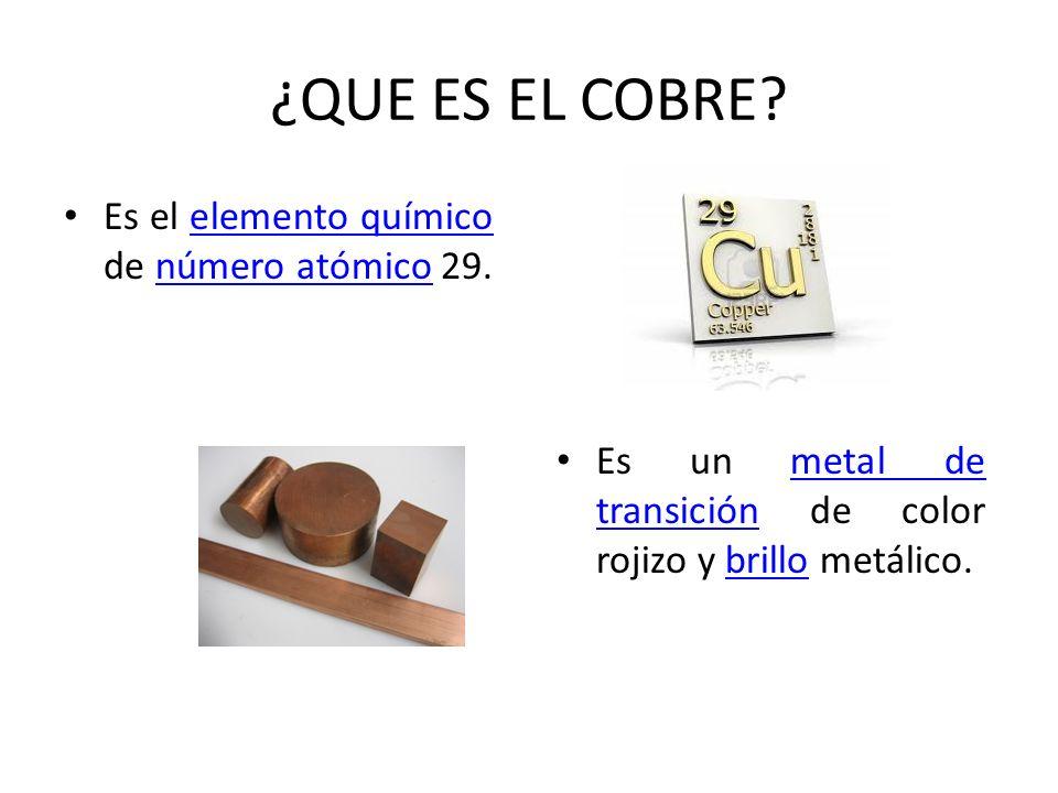 ¿QUE ES EL COBRE? Es el elemento químico de número atómico 29.elemento químiconúmero atómico Es un metal de transición de color rojizo y brillo metáli