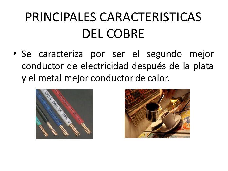 PRINCIPALES CARACTERISTICAS DEL COBRE Se caracteriza por ser el segundo mejor conductor de electricidad después de la plata y el metal mejor conductor