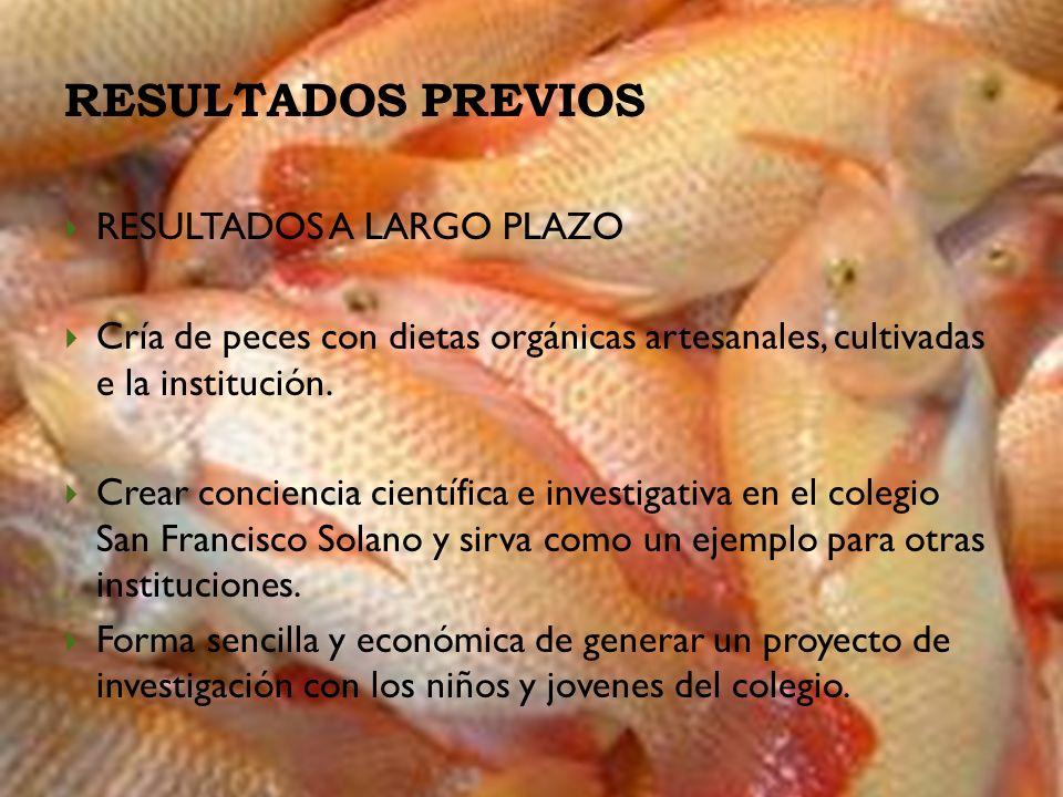 RESULTADOS PREVIOS RESULTADOS A LARGO PLAZO Cría de peces con dietas orgánicas artesanales, cultivadas e la institución. Crear conciencia científica e